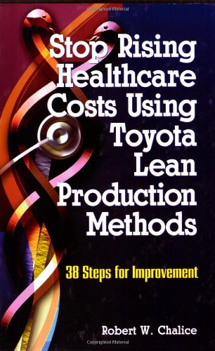 Stop Rising Healthcare Costs Using Toyota Lean Production Methods: 38 Steps for Improvement: ...
