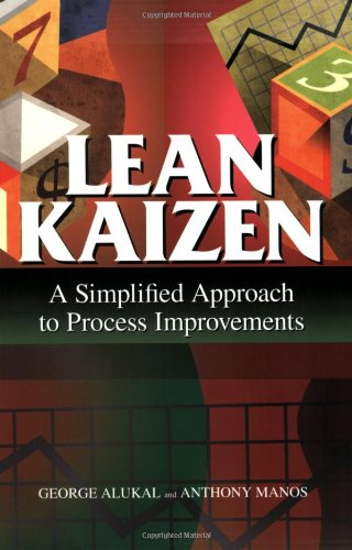 Lean Kaizen: A Simplified Approach to Process Improvements: George Alukal; Anthony Manos