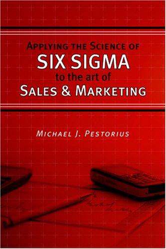 Applying the Science of Six Sigma to the Art of Sales and Marketing: Michael J. Pestorius