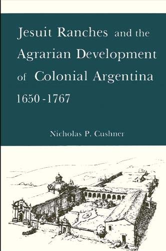 Jesuit ranches and the agrarian development of colonial Argentina, 1650-1767.: Cushner, Nicholas P.