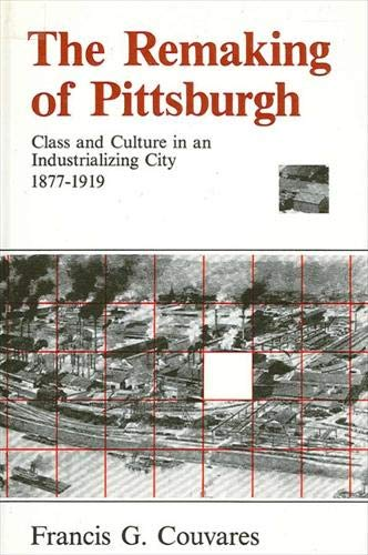 The Remaking of Pittsburgh: Class and Culture in an Industrializing City 1877-1919 (Suny Series in ...
