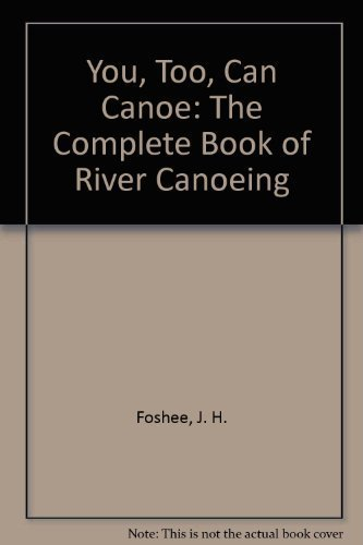 9780873971164: You, Too, Can Canoe: The Complete Book of River Canoeing