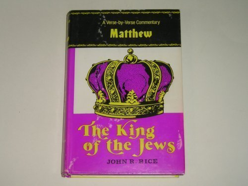 The King of the Jews: A Verse-by-Verse Commentary on the Gospel According to Matthew (0873984765) by Rice, John R.