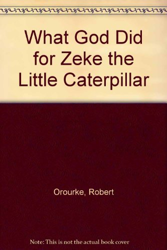 What God Did for Zeke the Little Caterpillar (A happy day book) (9780874038248) by Robert Orourke
