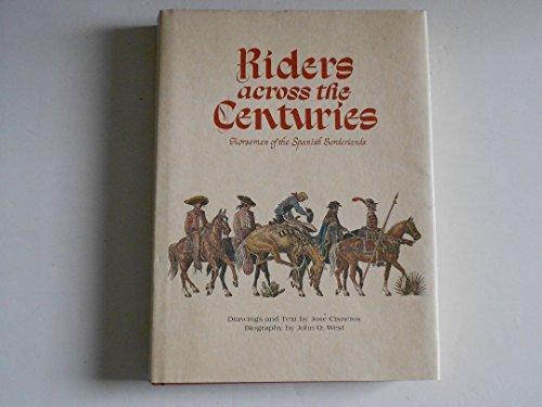 RIDERS ACROSS THE CENTURIES: HORSEMEN OF THE SPANISH BORDERLANDS: Jose Cisneros