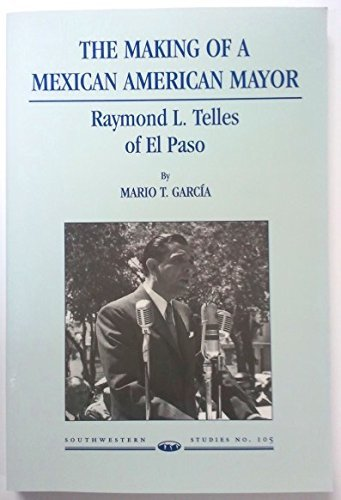 The Making of a Mexican American Mayor: Raymond L. Telles of El Paso: Garcia, Mario T.