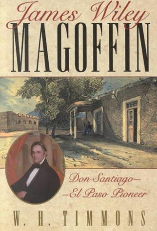 9780874042825: James Wiley Magoffin: Don Santiago-El Paso Pioneer (Southwestern Studies (El Paso, Tex.), Monograph No. 106.)
