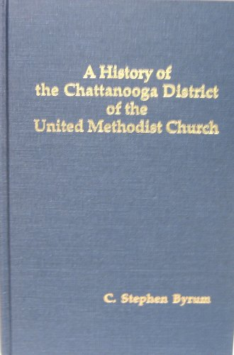 A HISTORY OF THE CHATTANOOGA DISTRICT OF THE UNITED METHODIST CHURCH.: Byrum, C. Stephen
