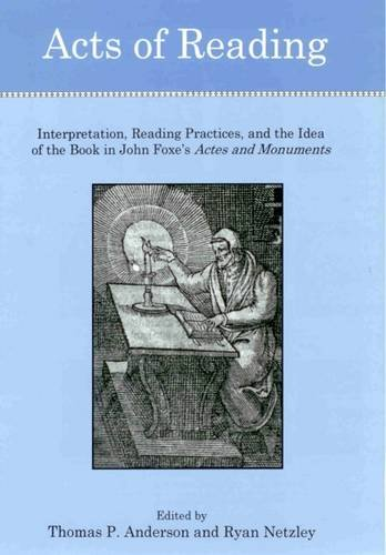 Acts of Reading: Interpretation, Reading Practices, and the Idea of the Book in John Foxe's ...