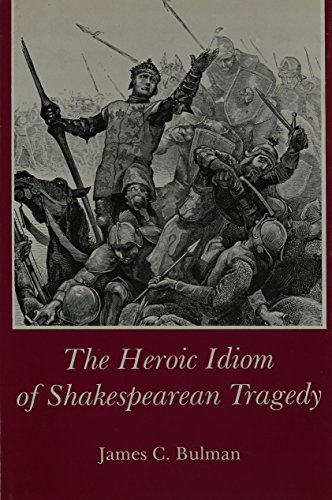 Heroic Idiom of Shakespearean Tragedy (Hardback): James C. Bulman