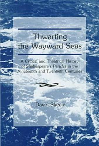 9780874136463: Thwarting the Wayward Seas: A Critical and Theatrical History of Shakespeare's Pericles in the Nineteenth and Twentieth Centuries