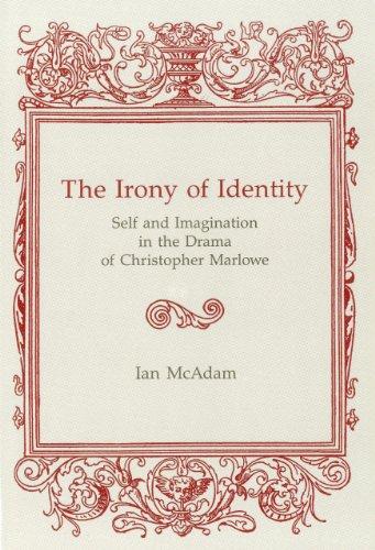 Irony Of Identity: Self and Imagination in the Drama of Christopher Marlowe: Mcadam, Ian