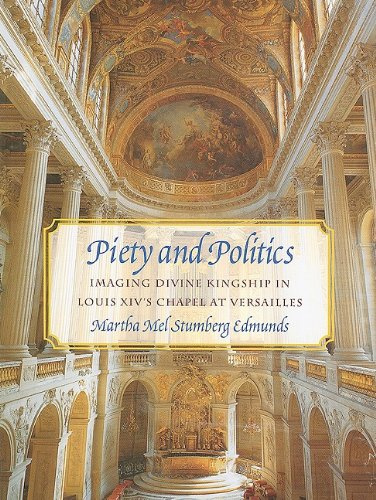 Piety and Politics: Imaging Divine Kingship in Louis Xiv's Chapel at Versailles (University of...
