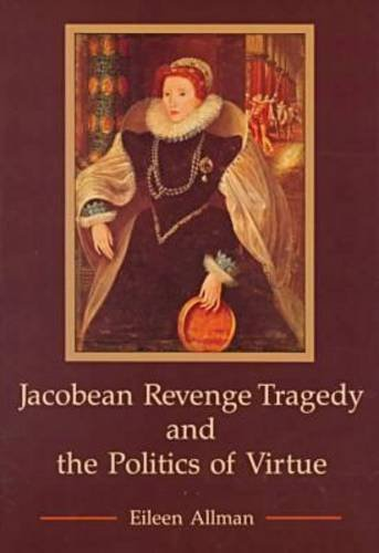 Jacobean Revenge Tragedy and the Politics of Virtue: Allman, Eileen Jorge