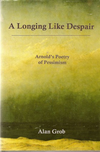 A Longing Like Despair: Arnold's Poetry of Pessimism: Grob, Alan