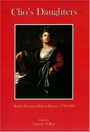 Clio's Daughters: British Women Making History, 1790-1899