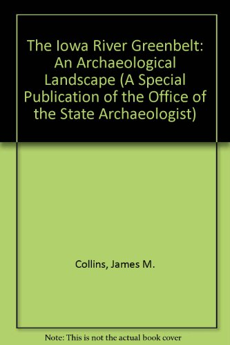 The Iowa River Greenbelt: An Archaeological Landscape (A Special Publication of the Office of the State Archaeologist) (9780874140842) by James M. Collins