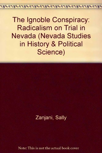 The Ignoble Conspiracy: Radicalism on Trial in Nevada: Zanjani, Sally Springmeyer & Rocha, Guy ...