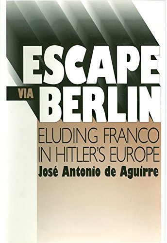 Escape via Berlin : eluding Franco in Hitler's Europe.: Aguirre, José Antonio de.