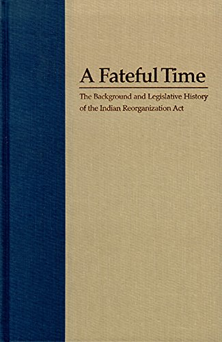 A Fateful Time: The Background and Legislative History of the Indian Reorganization Act: Rusco, ...