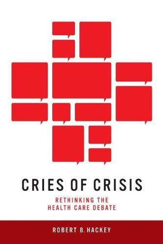 Cries of Crisis - Rethinking the Health Care Debate: Robert B. Hackey