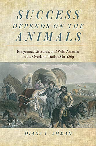 Success Depends on the Animals - Emigrants, Livestock, and Wild Animals on the Overland Trails, ...