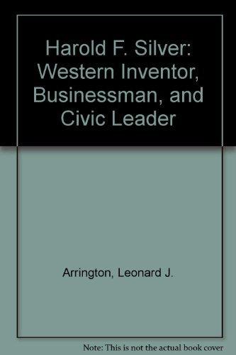 Harold F. Silver: Western Inventor, Businessman, and: Leonard J. Arrington,