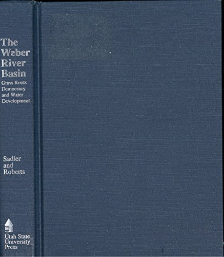 The Weber River Basin: Grass Roots Democracy and Water Development: Sadler, Richard W.; Roberts, ...