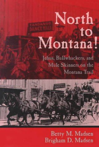 North to Montana!: Jehus, Bullwhackers, and Mule Skinners on the Montana Trail: Madsen, Betty M.; ...