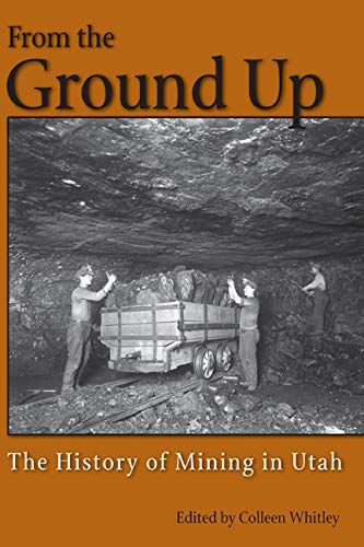 From the Ground Up - A History of Mining in Utah: Whitley, Colleen