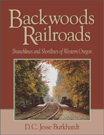 Backwoods Railroads: Branchlines & Shortlines of Western Oregon: Burkhardt, D.C. Jesse