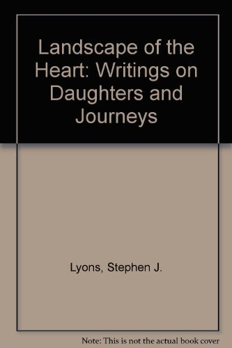 Landscape of the Heart: Writings on Daughters and Journeys: Lyons, Stephen J.