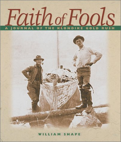 Faith of Fools: A Journal of the Klondike Gold Rush: Shape, William