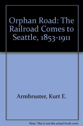 Orphan Road The Railroad Comes to Seattle, 1853-1911