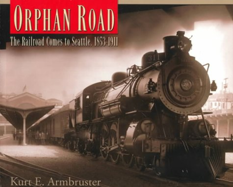 Orphan Road: The Railroad Comes to Seattle, 1853-1911: Armbruster, Kurt E.