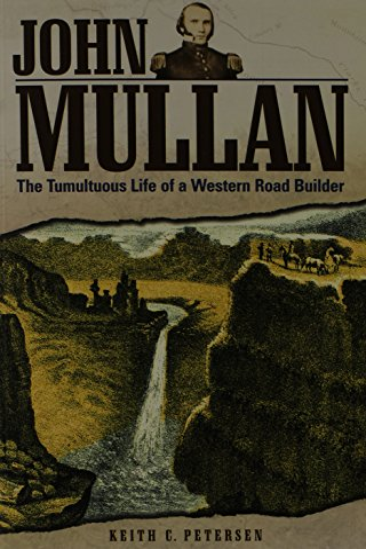 John Mullan: The Tumultuous Life of a Western Road Builder: Petersen, Keith C.