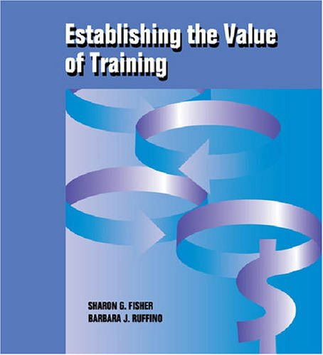 Establishing the Value of Training: Practical Tools and Techniques for Calculating Training Costs ...