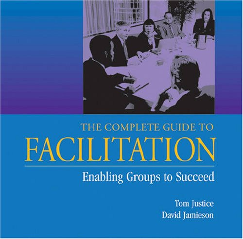 The Complete Guide to Facilitation: Enabling Groups to Succeed (Paperback): Tom Justice, David ...