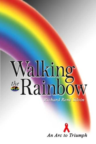 Walking the Rainbow: An Arc to Triumph: Richard Rene Silvin