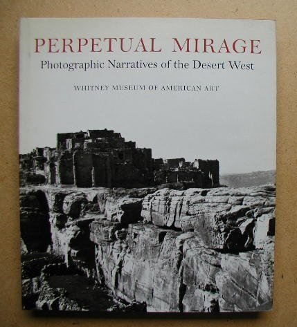 Perpetual Mirage. Photographic Narratives of the Desert West. Whitney Museum of American Art. 1. ed.