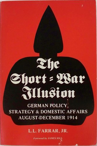 The Short - War Illusion: German Policy, Strategy & Domestic Affairs August - December 1914: ...