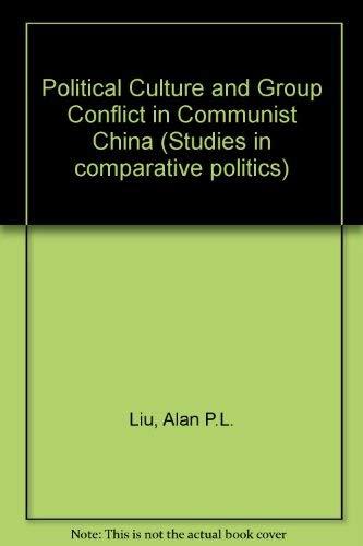 Political Culture and Group Conflict in Communist China (Studies in comparative politics): Liu, ...