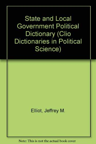 The State and Local Government Political Dictionary: Jeffrey M. Elliot;