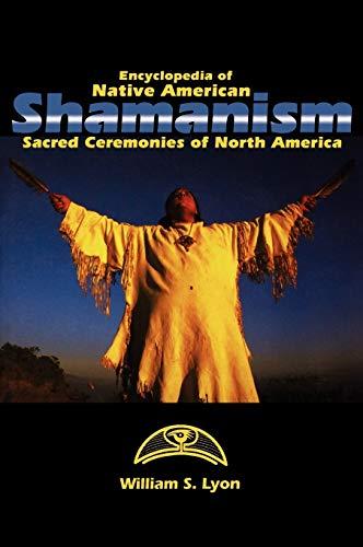 Encyclopedia of Native American Shamanism: Sacred Ceremonies of North America: Lyon, William S.