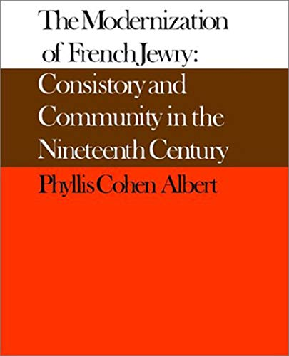 The Modernization of French Jewry: Consistory and: Phyllis Cohen. Albert