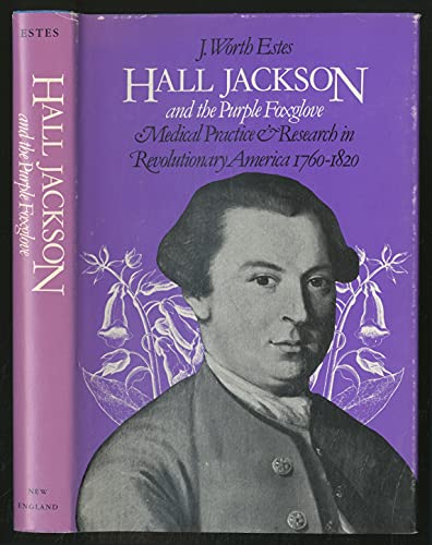 Hall Jackson and the Purple Foxglove: Medical Practice and Research in Revolutionary America, 176...