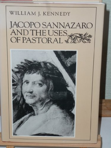Jacopo Sannazaro and the Uses of Pastoral (9780874512687) by William J. Kennedy