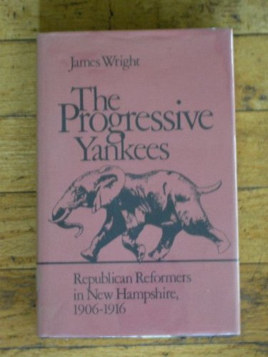 The Progressive Yankees: Republican Reformers in New Hampshire, 1906–1916 (0874514096) by James Wright