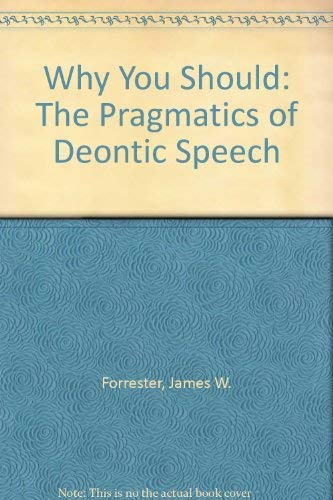 Why You Should : The Pragmatics of Deontic Speech: Forrester, James W.
