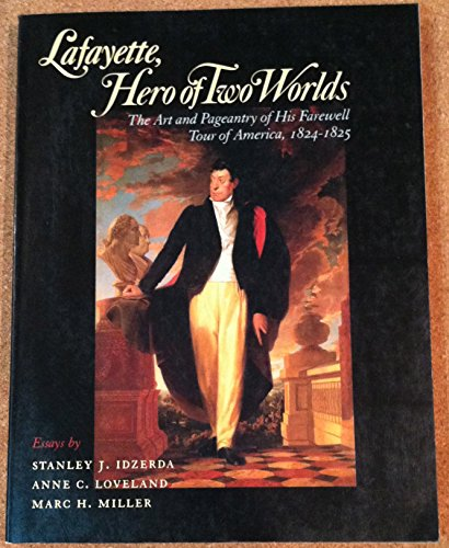 Lafayette, Hero of Two Worlds: The Art and Pageantry of His Farewell Tour of America, 1824-1825
